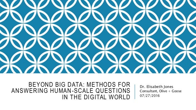 BEYOND BIG DATA: METHODS FOR ANSWERING HUMAN-SCALE QUESTIONS IN THE DIGITAL WORLD Dr. Elisabeth Jones Consultant, Olive + ...