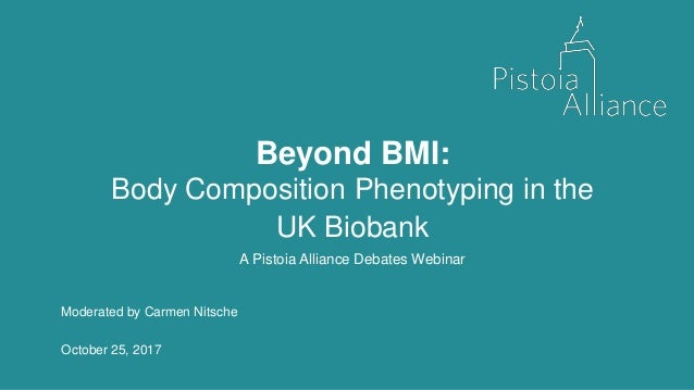 Beyond BMI: Body Composition Phenotyping in the UK Biobank A Pistoia Alliance Debates Webinar Moderated by Carmen Nitsche ...