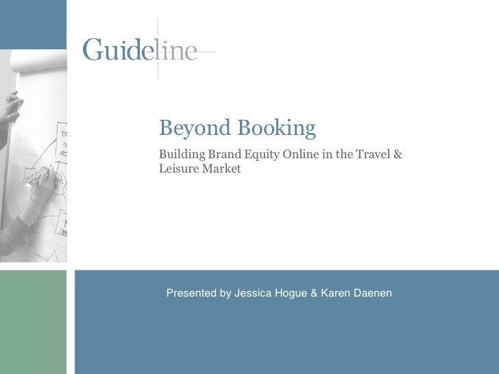 Beyond Booking Building Brand Equity Online in the Travel & Leisure Market Presented by Jessica Hogue & Karen Daenen