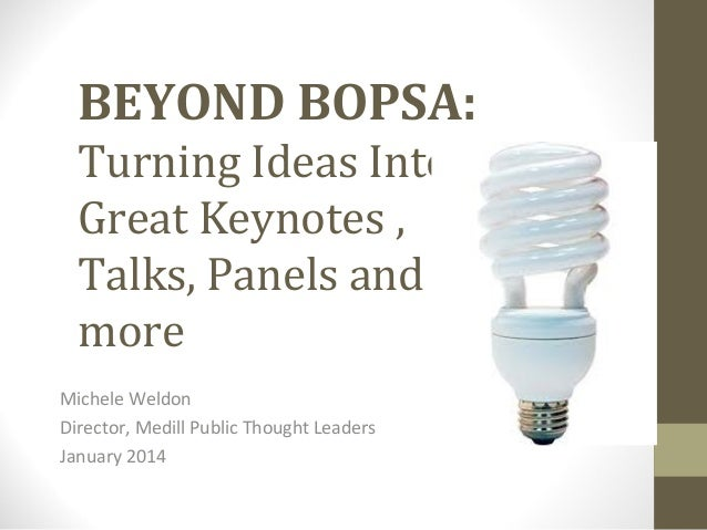 BEYOND BOPSA: Turning Ideas Into Great Keynotes , Talks, Panels and more Michele Weldon Director, Medill Public Thought Le...
