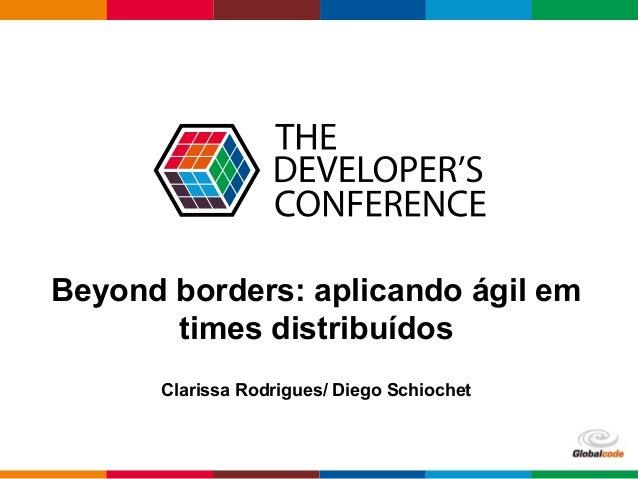 Globalcode – Open4education Beyond borders: aplicando ágil em times distribuídos Clarissa Rodrigues/ Diego Schiochet