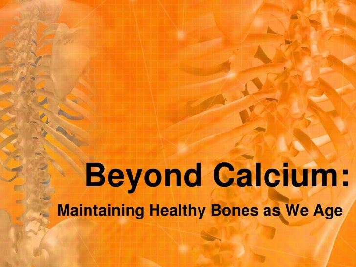 Beyond Calcium:<br />Maintaining Healthy Bones as We Age<br />