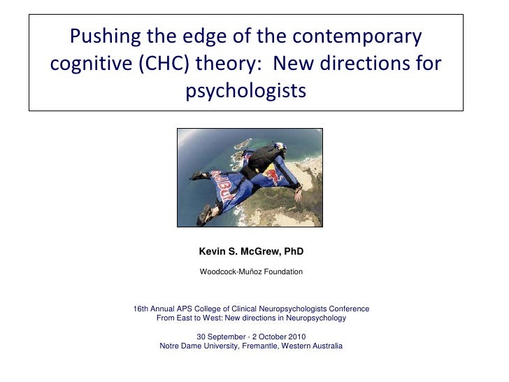 Pushing the edge of the contemporary cognitive (CHC) theory:  New directions for psychologists<br />Kevin S. McGrew, PhD<b...