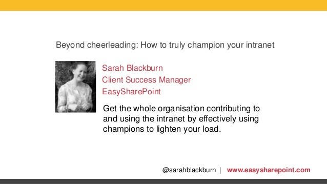 @sarahblackburn | www.easysharepoint.com Beyond cheerleading: How to truly champion your intranet Sarah Blackburn Client S...