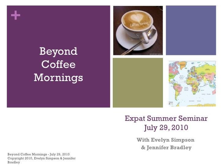 Expat Summer Seminar July 29, 2010 With Evelyn Simpson  & Jennifer Bradley <ul><li>Beyond Coffee Mornings </li></ul>Beyond...