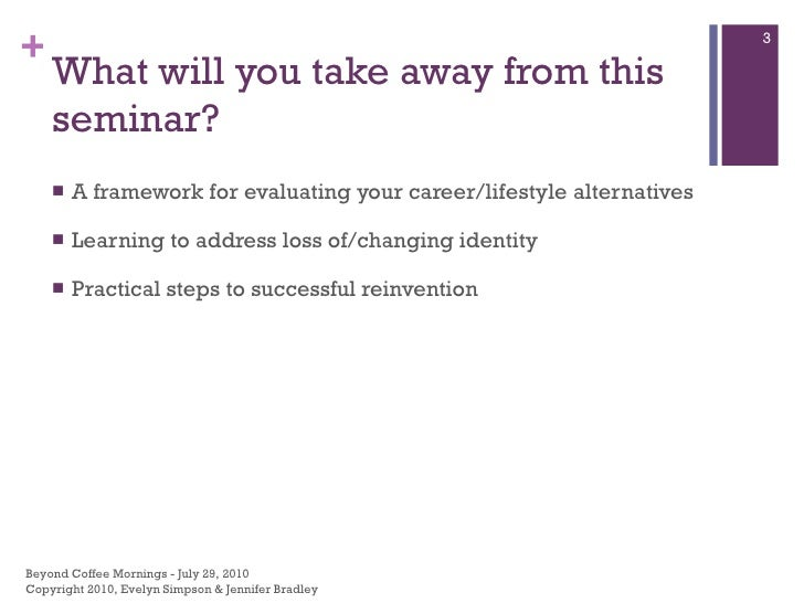 What will you take away from this seminar? <ul><li>A framework for evaluating your career/lifestyle alternatives </li></ul...