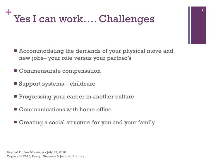 Yes I can work…. Challenges <ul><li>Accommodating the demands of your physical move and new jobs– your role versus your pa...