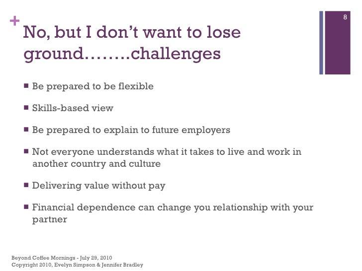 No, but I don't want to lose ground……..challenges  <ul><li>Be prepared to be flexible </li></ul><ul><li>Skills-based view ...