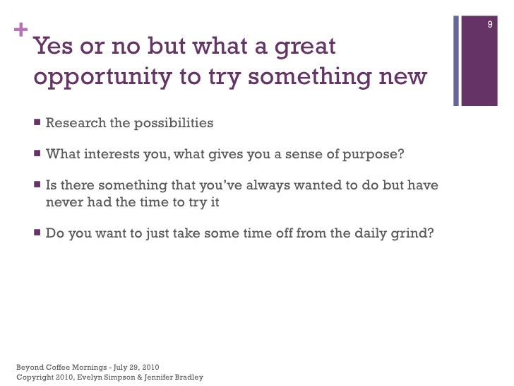 Yes or no but what a great opportunity to try something new <ul><li>Research the possibilities </li></ul><ul><li>What inte...
