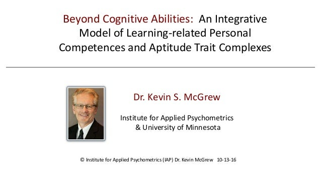 Dr. Kevin S. McGrew Institute for Applied Psychometrics & University of Minnesota Beyond Cognitive Abilities: An Integrati...