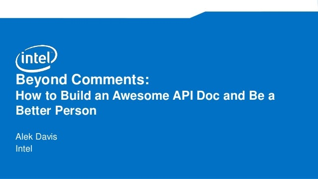 Beyond Comments: How to Build an Awesome API Doc and Be a Better Person Alek Davis Intel