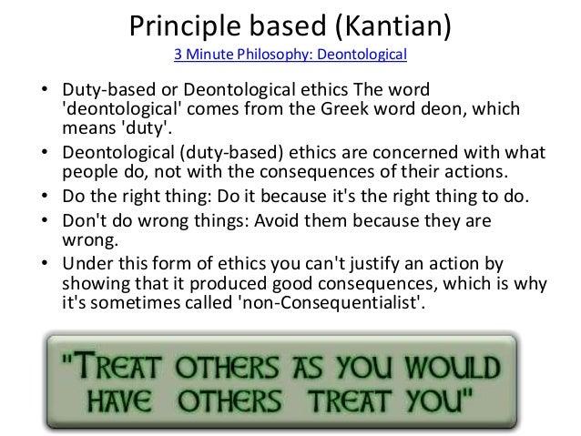 Principle based (Kantian)  3 Minute Philosophy: Deontological  • Duty-based or Deontological ethics The word  'deontologic...