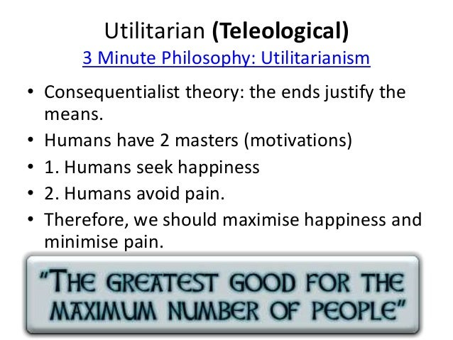 Utilitarian (Teleological)  3 Minute Philosophy: Utilitarianism  • Consequentialist theory: the ends justify the  means.  ...