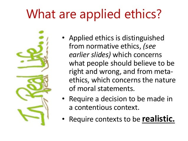 What are applied ethics?  • Applied ethics is distinguished  from normative ethics, (see  earlier slides) which concerns  ...