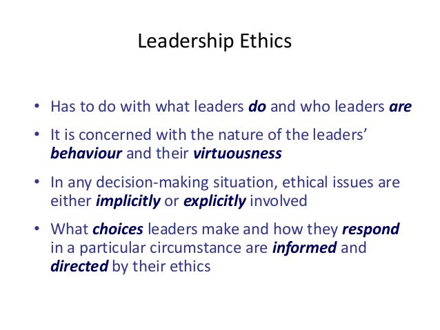 Leadership Ethics  • Has to do with what leaders do and who leaders are  • It is concerned with the nature of the leaders'...