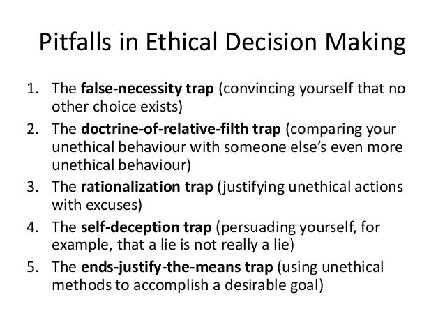 Pitfalls in Ethical Decision Making  1. The false-necessity trap (convincing yourself that no  other choice exists)  2. Th...