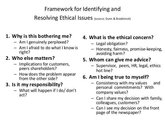 Framework for Identifying and  Resolving Ethical Issues (source: Dunn & Bradstreet)  1. Why is this bothering me?  – Am I ...