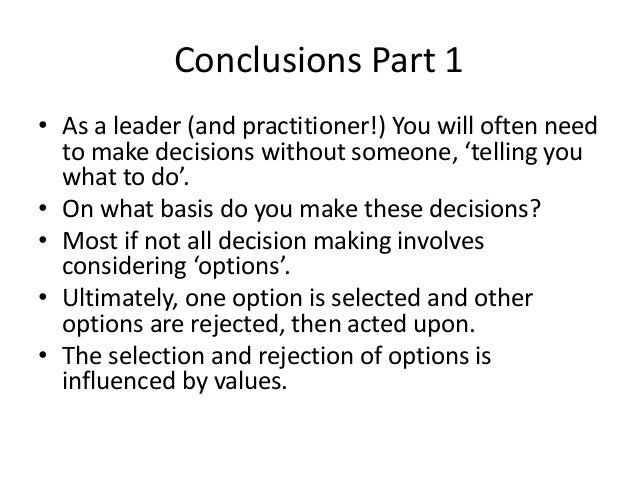 Conclusions Part 1  • As a leader (and practitioner!) You will often need  to make decisions without someone, 'telling you...