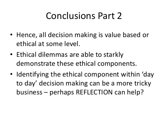 Conclusions Part 2  • Hence, all decision making is value based or  ethical at some level.  • Ethical dilemmas are able to...