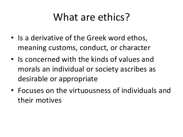 What are ethics?  • Is a derivative of the Greek word ethos,  meaning customs, conduct, or character  • Is concerned with ...