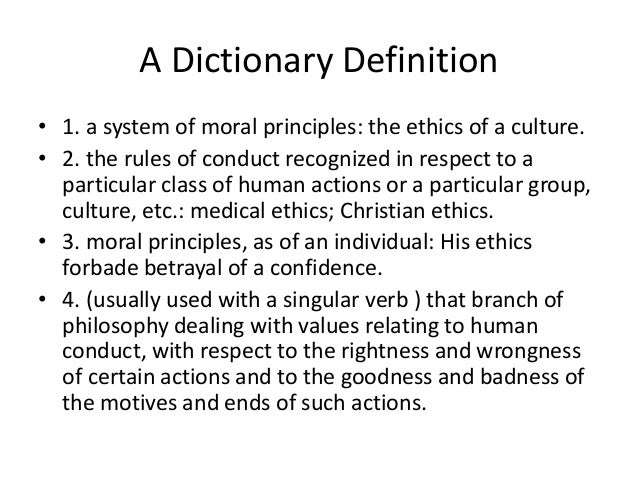 A Dictionary Definition  • 1. a system of moral principles: the ethics of a culture.  • 2. the rules of conduct recognized...