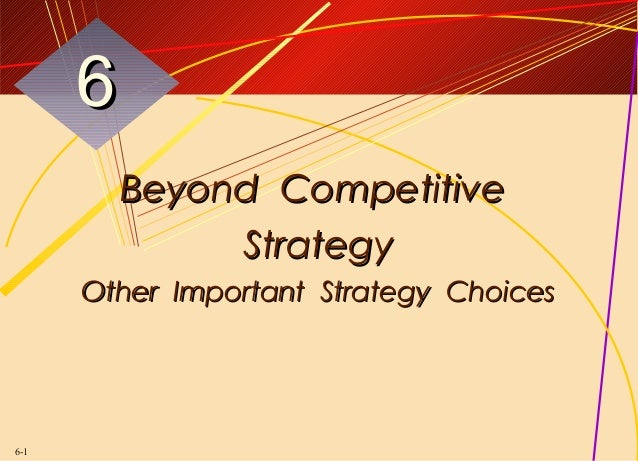 6          Beyond Competitive               Strategy      Other Important Strategy Choices6-1