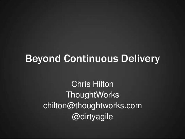 Beyond Continuous Delivery Chris Hilton ThoughtWorks chilton@thoughtworks.com @dirtyagile