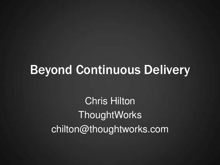 Beyond Continuous Delivery           Chris Hilton          ThoughtWorks   chilton@thoughtworks.com