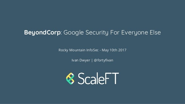 BeyondCorp: Google Security For Everyone Else Rocky Mountain InfoSec - May 10th 2017 Ivan Dwyer | @fortyfivan