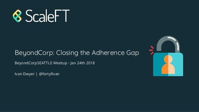 BeyondCorp: Closing the Adherence Gap BeyondCorpSEATTLE Meetup - Jan 24th 2018 Ivan Dwyer | @fortyfivan
