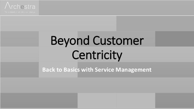 Beyond Customer Centricity Back to Basics with Service Management