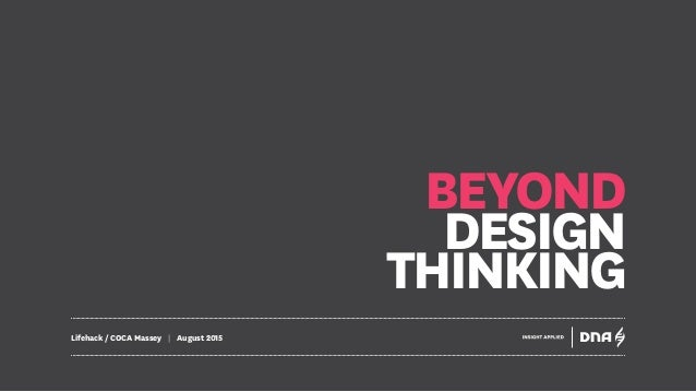 BEYOND DESIGN THINKING Lifehack / COCA Massey | August 2015