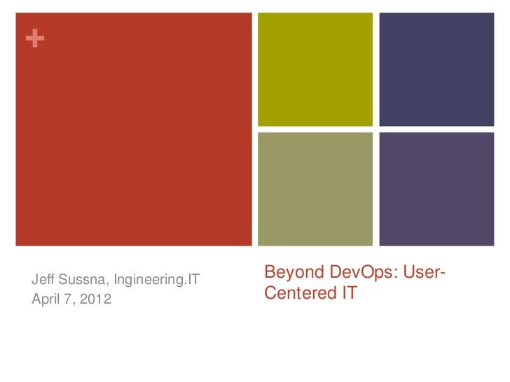 +Jeff Sussna, Ingineering.IT   Beyond DevOps: User-April 15, 2012                Centered IT