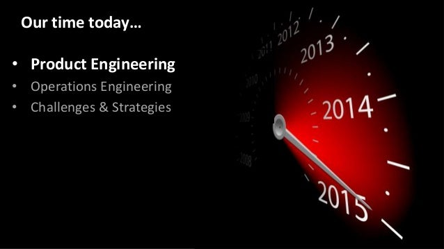 • Product Engineering • Operations Engineering • Challenges & Strategies Our time today…