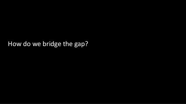 How do we bridge the gap?