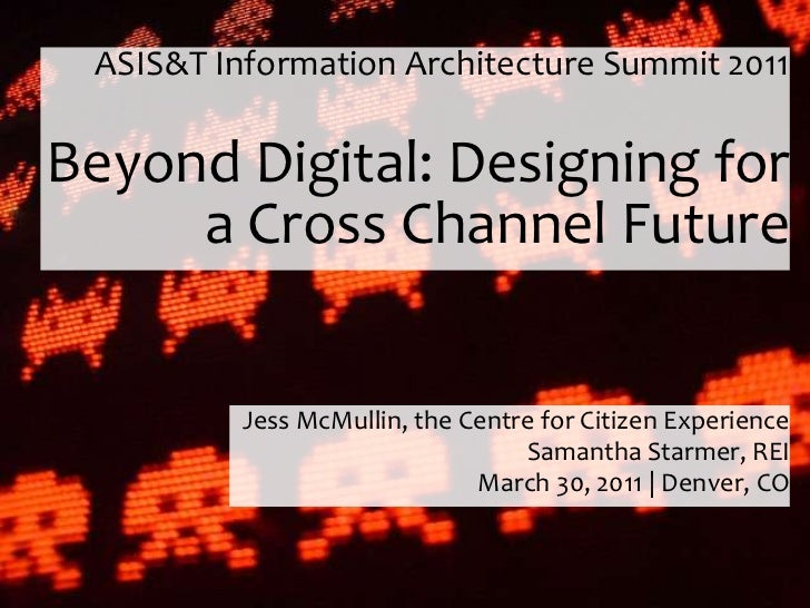 ASIS&T Information Architecture Summit 2011Beyond Digital: Designing for     a Cross Channel Future          Jess McMullin...