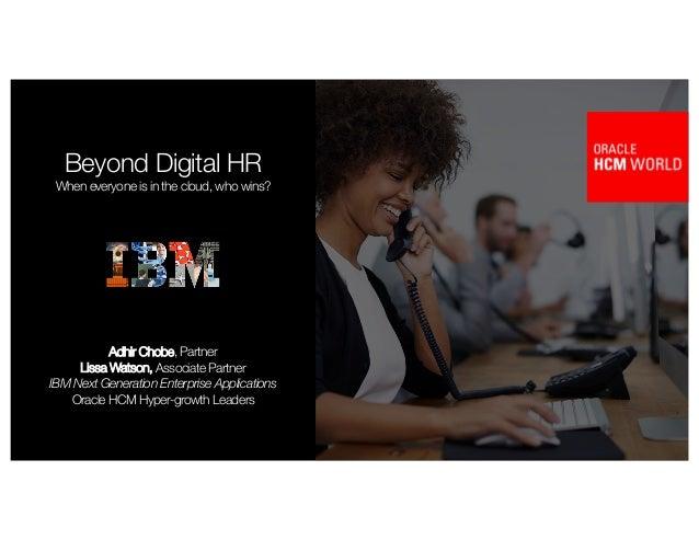 1 Beyond Digital HR When everyone is in the cloud, who wins? Adhir Chobe, Partner Lissa Watson, Associate Partner IBM Next...