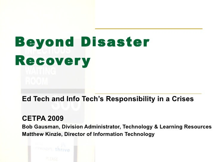 Beyond Disaster Recovery Ed Tech and Info Tech's Responsibility in a Crises CETPA 2009 Bob Gausman, Division Administrator...