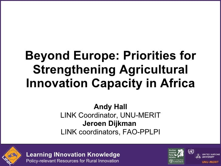 Beyond Europe: Priorities for Strengthening Agricultural Innovation Capacity in Africa Andy Hall LINK Coordinator, UNU-MER...