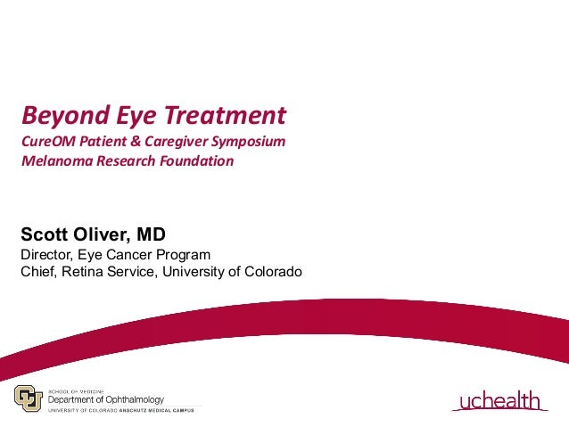 Beyond Eye Treatment CureOM Patient & Caregiver Symposium Melanoma Research Foundation Scott Oliver, MD Director, Eye Canc...