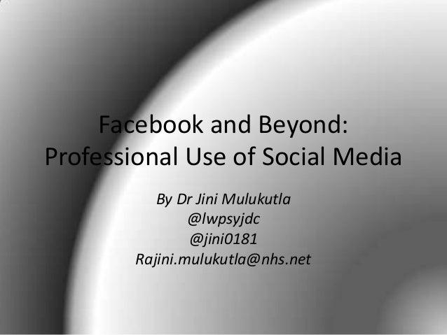 Facebook and Beyond: Professional Use of Social Media By Dr Jini Mulukutla @lwpsyjdc @jini0181 Rajini.mulukutla@nhs.net