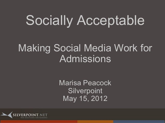 Socially Acceptable Making Social Media Work for Admissions Marisa Peacock Silverpoint May 15, 2012