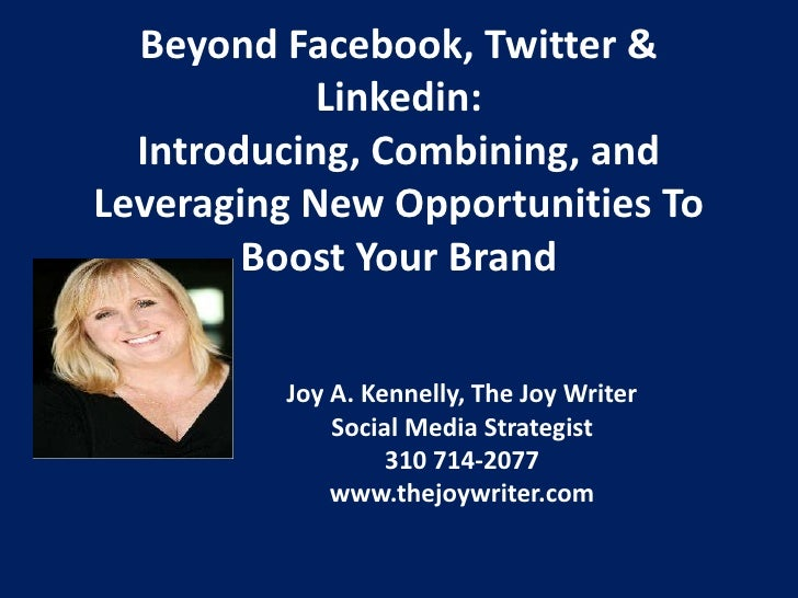 Beyond Facebook, Twitter & Linkedin:  Introducing, Combining, and Leveraging New Opportunities To Boost Your Brand<br />Jo...