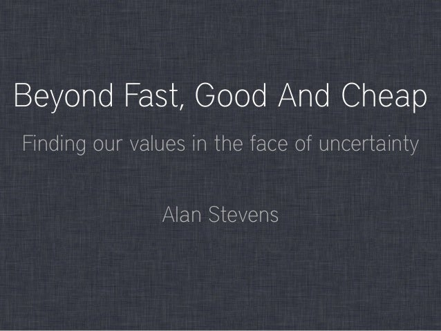 Beyond Fast, Good And Cheap Alan Stevens Finding our values in the face of uncertainty