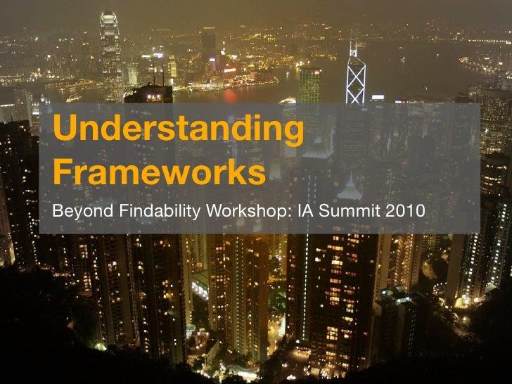 Understanding Frameworks Beyond Findability Workshop: IA Summit 2010