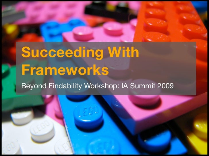 Succeeding With Frameworks Beyond Findability Workshop: IA Summit 2009