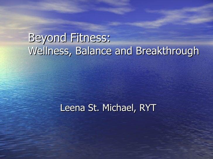 Beyond Fitness:Wellness, Balance and Breakthrough      Leena St. Michael, RYT