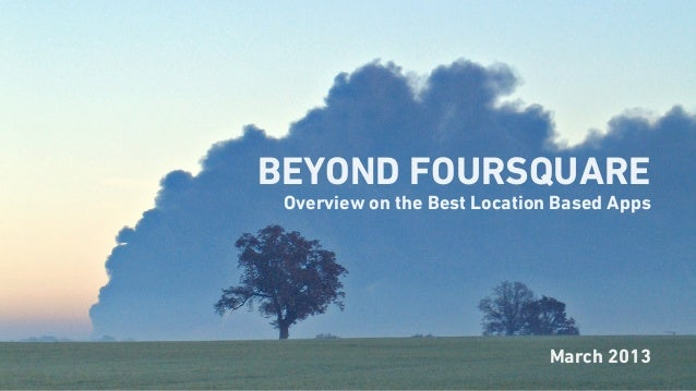 BEYOND FOURSQUARE Overview on the Best Location Based Apps                             March 2013