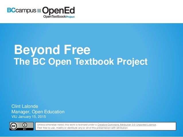 Beyond Free The BC Open Textbook Project Clint Lalonde Manager, Open Education VIU January 15, 2015 Unless otherwise noted...