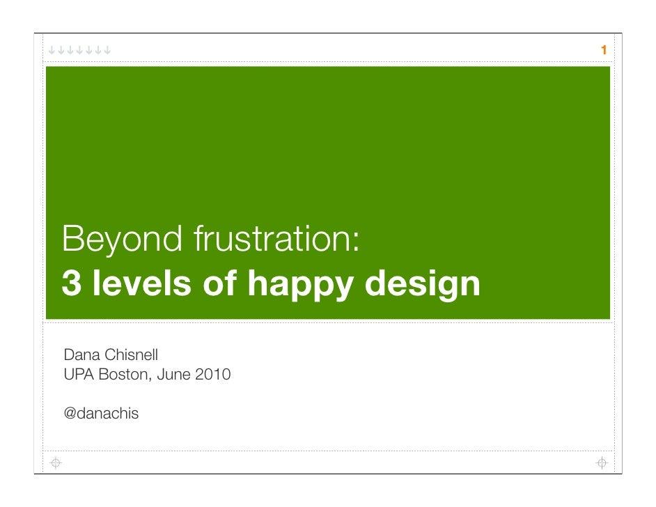 1     Beyond frustration: 3 levels of happy design Dana Chisnell UPA Boston, June 2010  @danachis